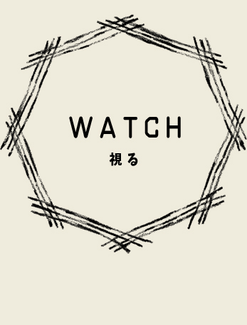 WATCH 視る